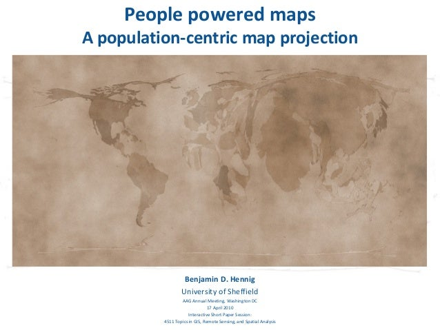 People powered mapsA population-centric map projection                   Benjamin D. Hennig                  University of...