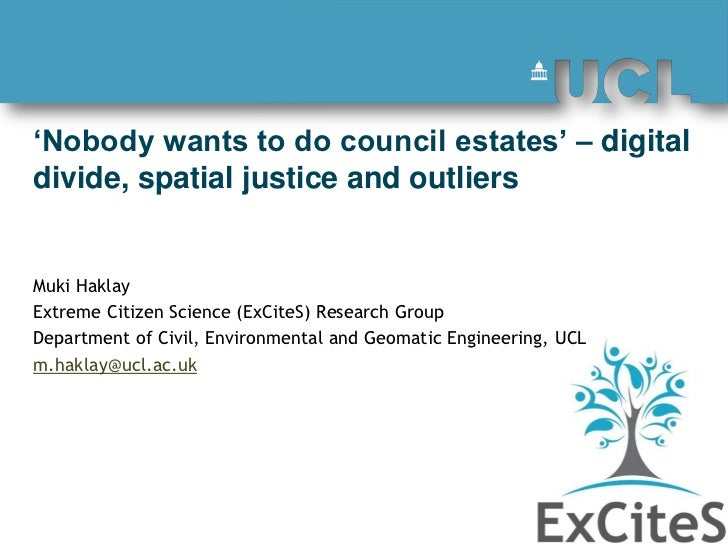 'Nobody wants to do council estates' – digitaldivide, spatial justice and outliersMuki HaklayExtreme Citizen Science (ExCi...