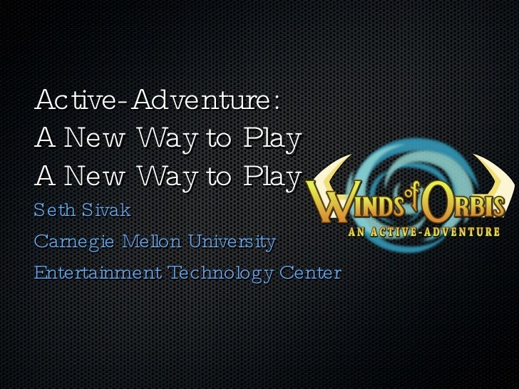 Active-Adventure: A New Way to Play A New Way to Play <ul><li>Seth Sivak </li></ul><ul><li>Carnegie Mellon University </li...
