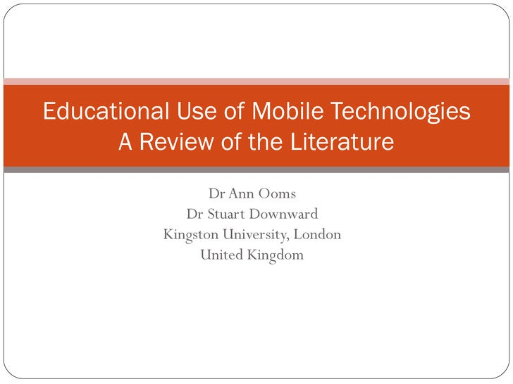 Dr Ann Ooms Dr Stuart Downward Kingston University, London United Kingdom Educational Use of Mobile Technologies A Review ...