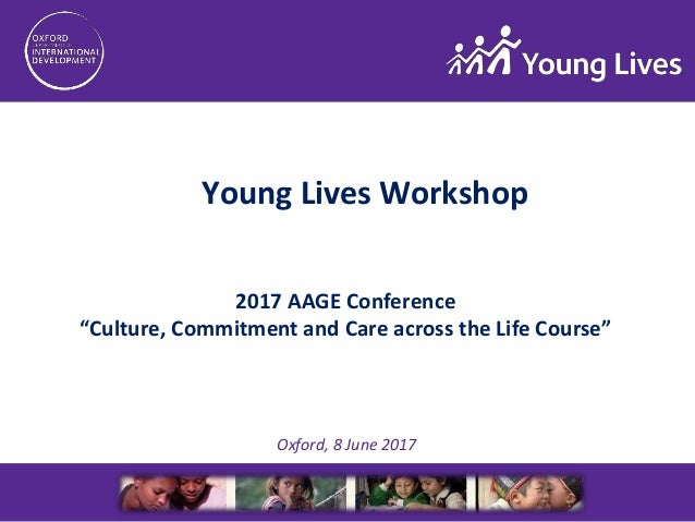 "2017 AAGE Conference ""Culture, Commitment and Care across the Life Course"" Oxford, 8 June 2017 Young Lives Workshop"