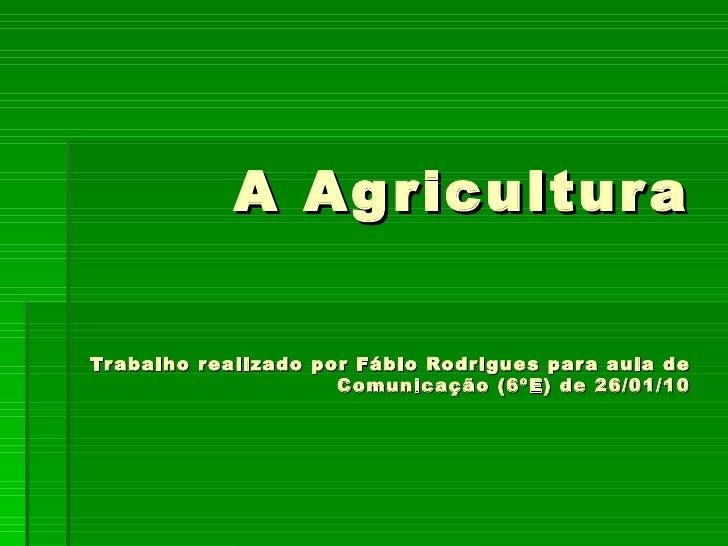 A Agricultura Trabalho realizado por Fábio Rodrigues para aula de Comunicação (6ºE) de 26/01/10