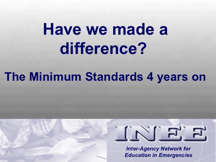 Have we made a difference?   The Minimum Standards 4 years on Inter-Agency Network for Education in Emergencies