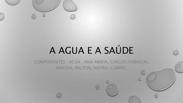 A AGUA E A SAÚDE COMPONENTES : ACSA , ANA MARIA, CARLOS HABACUK, MARINA, MILTON, NAYRA, GABRIEL