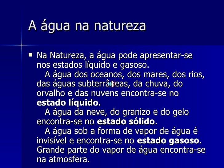 A água na natureza   <ul><li>Na Natureza, a água pode apresentar-se nos estados líquido e gasoso.  A água dos oceanos, d...