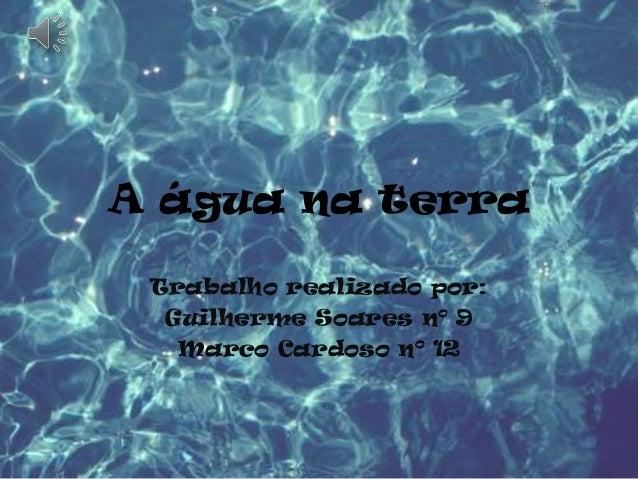 A água na terra Trabalho realizado por:  Guilherme Soares nº 9   Marco Cardoso nº 12