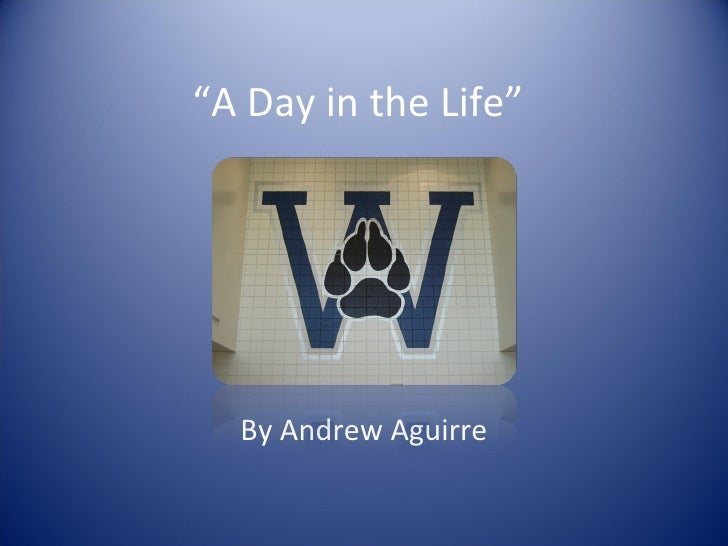 """"""" A Day in the Life"""" By Andrew Aguirre"""