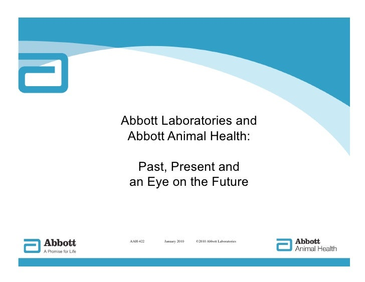 Abbott Laboratories and  Abbott Animal Health:    Past, Present and  an Eye on the Future     AAH-422     January 2010   ©...