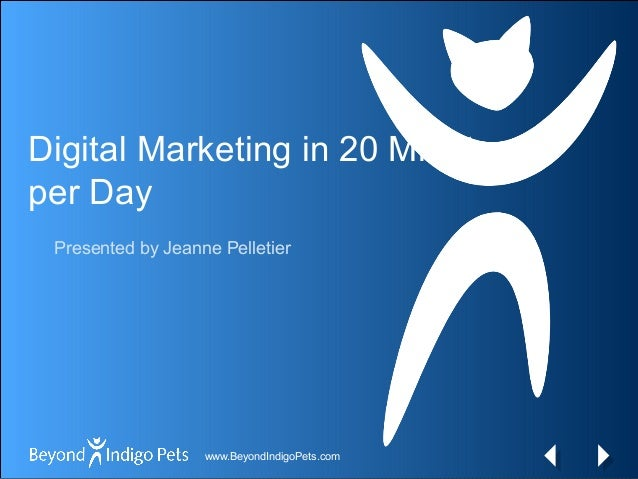 www.BeyondIndigoPets.comwww.BeyondIndigoPets.com Digital Marketing in 20 Minutes per Day Presented by Jeanne Pelletier