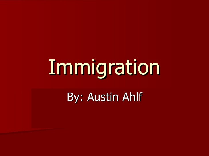 Immigration By: Austin Ahlf