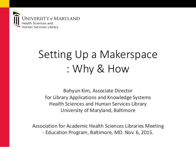 Setting Up a Makerspace : Why & How Bohyun Kim, Associate Director for Library Applications and Knowledge Systems Health S...