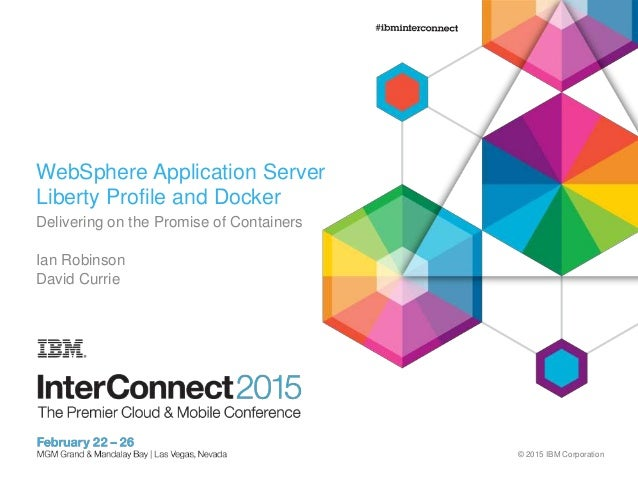 © 2015 IBM Corporation WebSphere Application Server Liberty Profile and Docker Delivering on the Promise of Containers Ian...