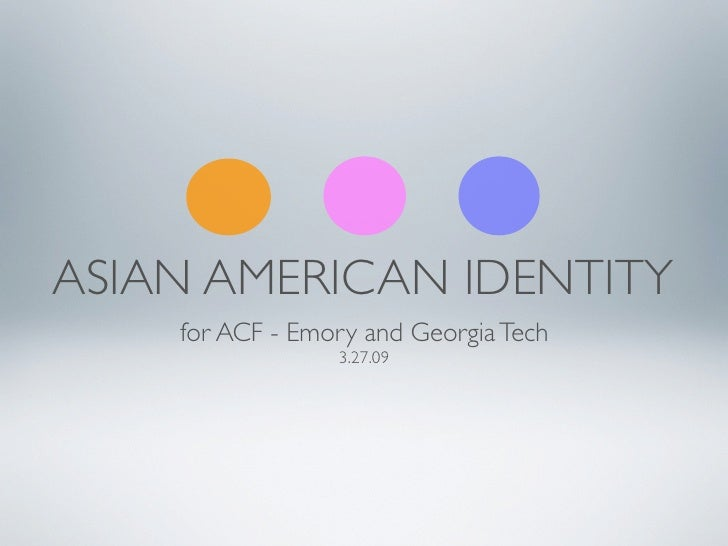 ASIAN AMERICAN IDENTITY     for ACF - Emory and Georgia Tech                  3.27.09