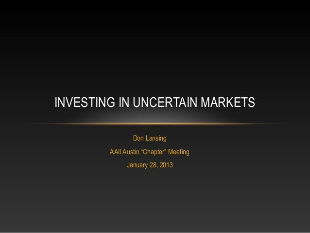 """INVESTING IN UNCERTAIN MARKETS                Don Lansing        AAII Austin """"Chapter"""" Meeting              January 28, 2013"""