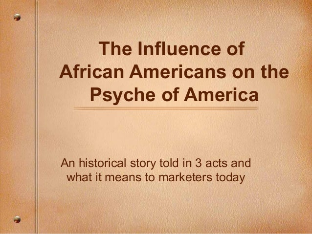 The Influence of African Americans on the Psyche of America An historical story told in 3 acts and what it means to market...