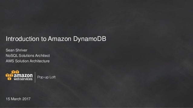 Introduction to Amazon DynamoDB Sean Shriver NoSQL Solutions Architect AWS Solution Architecture 15 March 2017