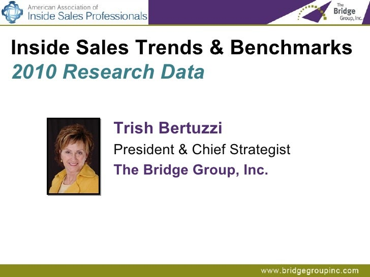 Trish Bertuzzi President & Chief Strategist The Bridge Group, Inc. Inside Sales Trends & Benchmarks  2010 Research Data