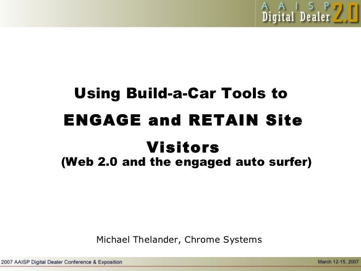 Using Build-a-Car Tools to  ENGAGE and RETAIN Site Visitors Michael Thelander, Chrome Systems (Web 2.0 and the engaged aut...