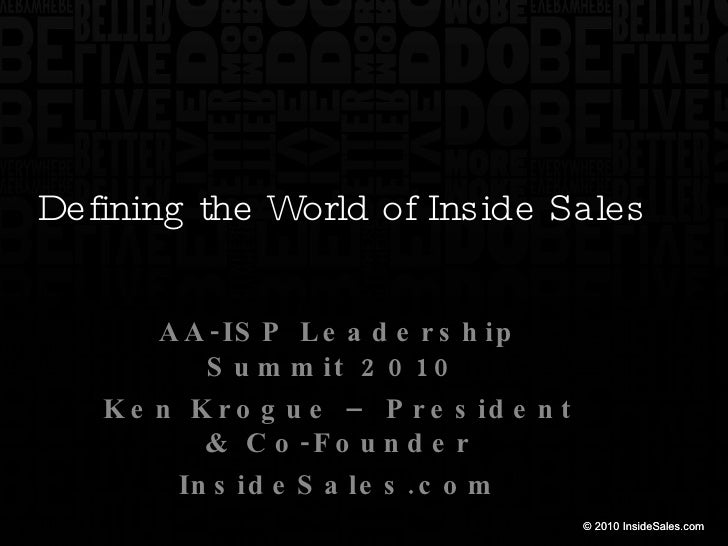Defining the World of Inside Sales AA-ISP Leadership Summit 2010  Ken Krogue – President & Co-Founder InsideSales.com
