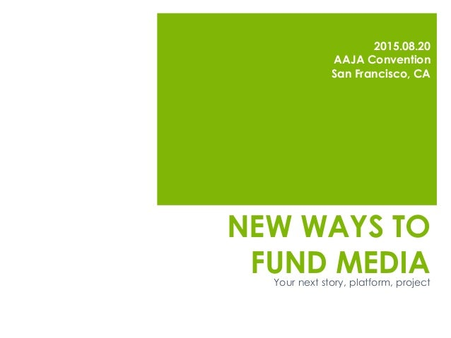 NEW WAYS TO FUND MEDIA 2015.08.20 AAJA Convention San Francisco, CA Your next story, platform, project