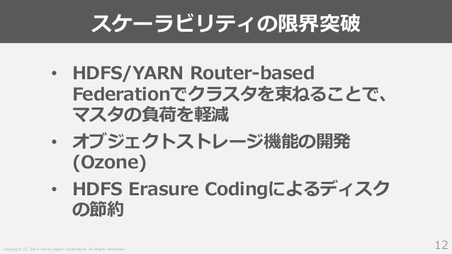 Copyright (C) 2019 Yahoo Japan Corporation. All Rights Reserved. スケーラビリティの限界突破 12 • HDFS/YARN Router-based Federationでクラスタ...