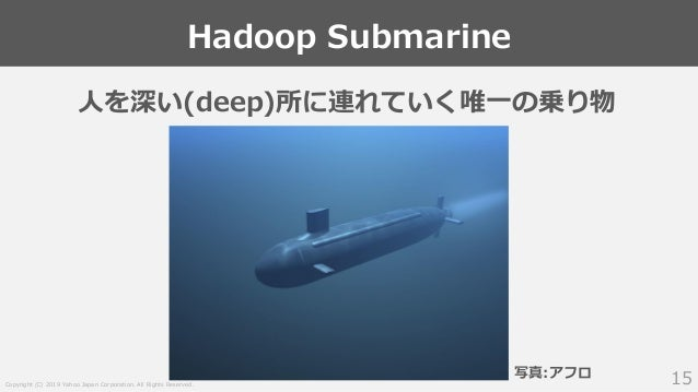 Copyright (C) 2019 Yahoo Japan Corporation. All Rights Reserved. Hadoop Submarine 15 人を深い(deep)所に連れていく唯一の乗り物 写真:アフロ