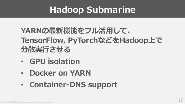 Copyright (C) 2019 Yahoo Japan Corporation. All Rights Reserved. Hadoop Submarine 16 YARNの最新機能をフル活用して、 TensorFlow, PyTorch...