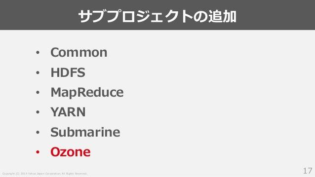 Copyright (C) 2019 Yahoo Japan Corporation. All Rights Reserved. サブプロジェクトの追加 17 • Common • HDFS • MapReduce • YARN • Subma...