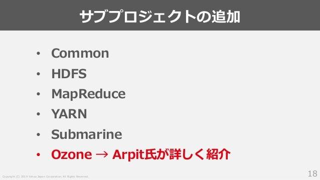 Copyright (C) 2019 Yahoo Japan Corporation. All Rights Reserved. サブプロジェクトの追加 18 • Common • HDFS • MapReduce • YARN • Subma...