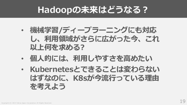 Copyright (C) 2019 Yahoo Japan Corporation. All Rights Reserved. Hadoopの未来はどうなる? 19 • 機械学習/ディープラーニングにも対応 し、利用領域がさらに広がった今、こ...