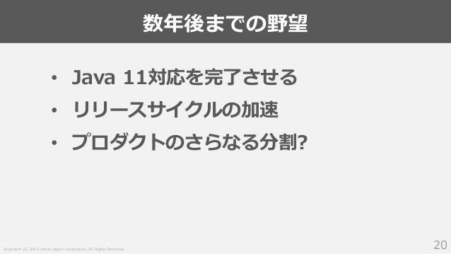 Copyright (C) 2019 Yahoo Japan Corporation. All Rights Reserved. 数年後までの野望 20 • Java 11対応を完了させる • リリースサイクルの加速 • プロダクトのさらなる分...