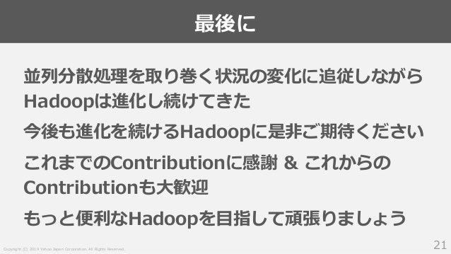 Copyright (C) 2019 Yahoo Japan Corporation. All Rights Reserved. 最後に 21 並列分散処理を取り巻く状況の変化に追従しながら Hadoopは進化し続けてきた 今後も進化を続けるH...