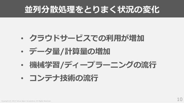 Copyright (C) 2019 Yahoo Japan Corporation. All Rights Reserved. 並列分散処理をとりまく状況の変化 10 • クラウドサービスでの利用が増加 • データ量/計算量の増加 • 機械学...