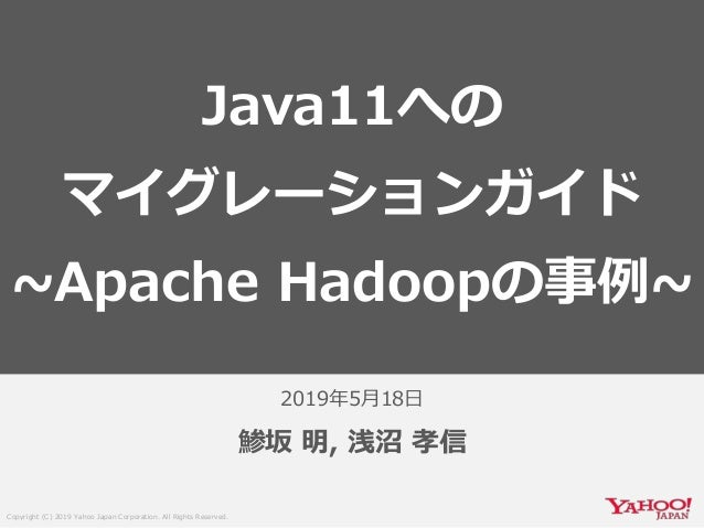 Copyright (C) 2019 Yahoo Japan Corporation. All Rights Reserved. 2019年5月18日 鯵坂 明, 浅沼 孝信 Java11への マイグレーションガイド ~Apache Hadoo...