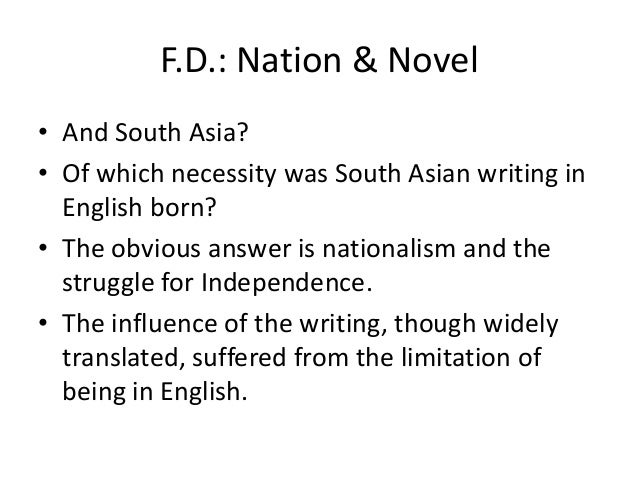 F.D.: Nation & Novel• And South Asia?• Of which necessity was South Asian writing in  English born?• The obvious answer is...