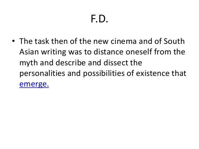 F.D.• The task then of the new cinema and of South  Asian writing was to distance oneself from the  myth and describe and ...