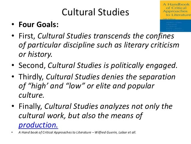 Cultural Studies• Four Goals:• First, Cultural Studies transcends the confines  of particular discipline such as literary ...