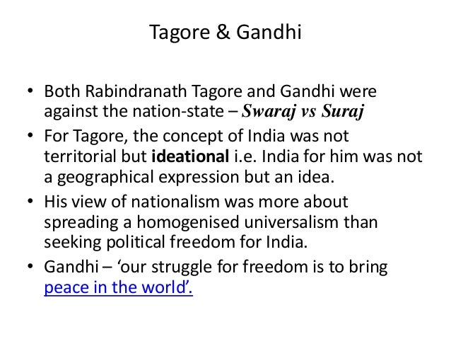 Tagore & Gandhi• Both Rabindranath Tagore and Gandhi were  against the nation-state – Swaraj vs Suraj• For Tagore, the con...