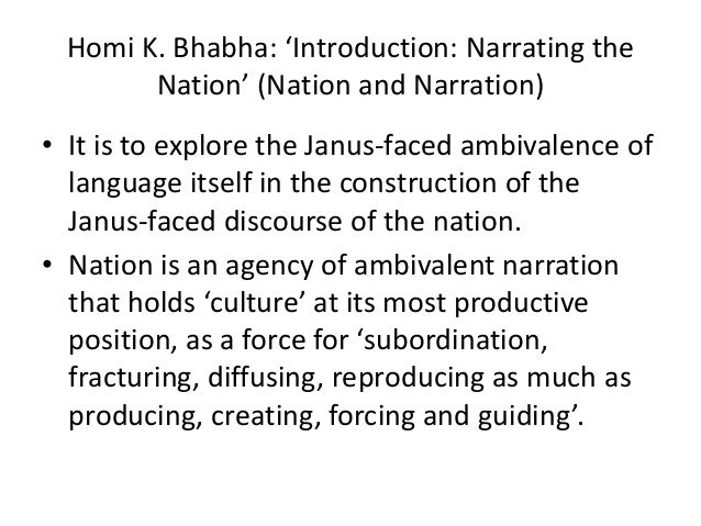 Homi K. Bhabha: 'Introduction: Narrating the       Nation' (Nation and Narration)• It is to explore the Janus-faced ambiva...