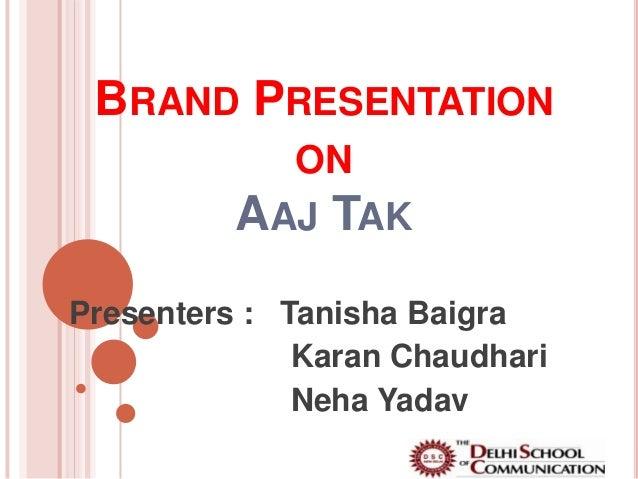 BRAND PRESENTATION            ON          AAJ TAKPresenters : Tanisha Baigra              Karan Chaudhari              Neh...