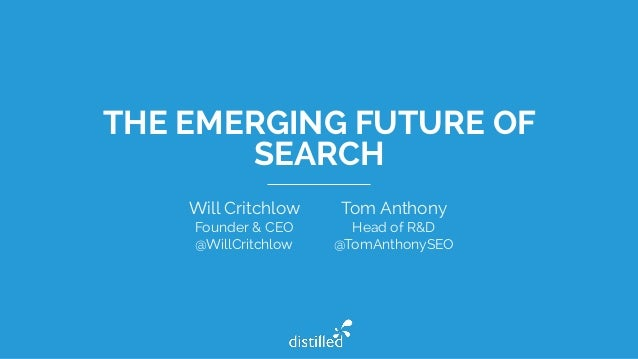 THE EMERGING FUTURE OF SEARCH Tom Anthony Head of R&D @TomAnthonySEO Will Critchlow Founder & CEO @WillCritchlow