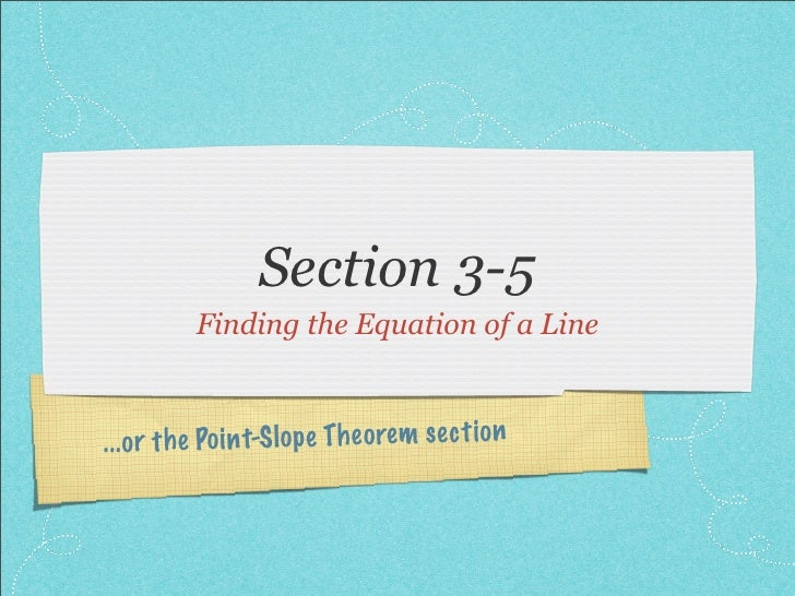 Section 3-5            Finding the Equation of a Line    ...or th e Po in t-S lo pe Th eo re m se ct io n