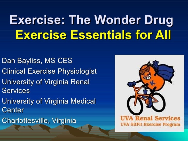 Exercise: The Wonder Drug   Exercise Essentials for AllDan Bayliss, MS CESClinical Exercise PhysiologistUniversity of Virg...