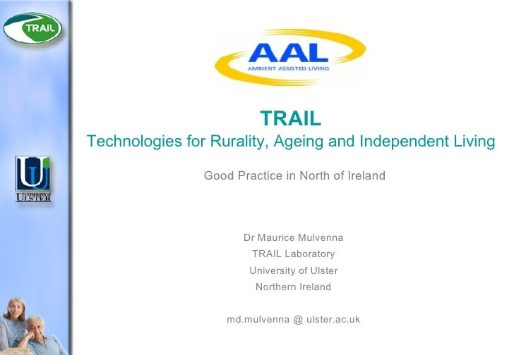 TRAIL Technologies for Rurality, Ageing and Independent Living Good Practice in North of Ireland Dr Maurice Mulvenna TRAIL...