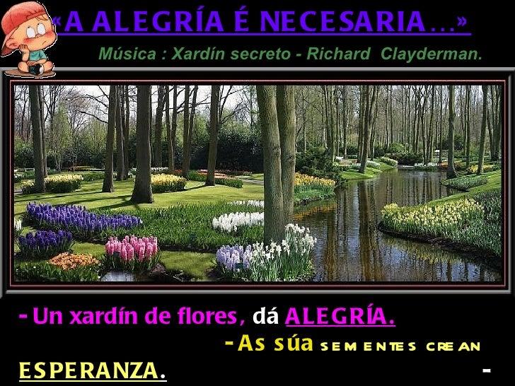 « A A L E GRÍA É NE C E SA RIA …»        Música : Xardín secreto - Richard Clayderman.- Un xardín de flores , dá A LE GRÍA...