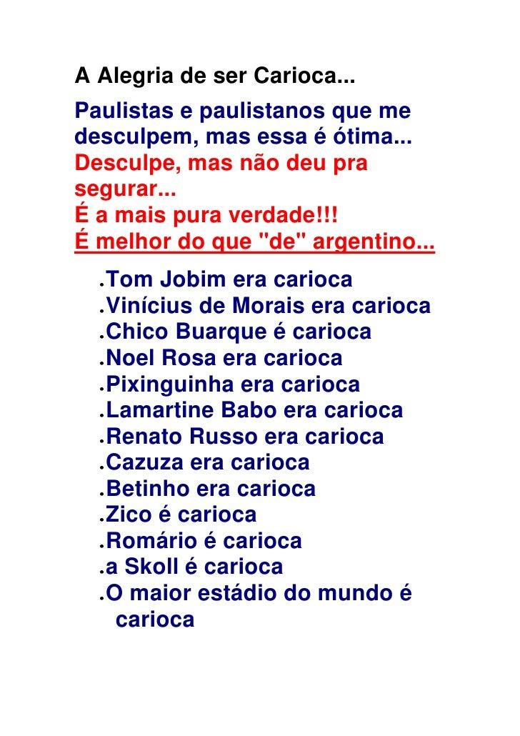 A Alegria de ser Carioca...Paulistas e paulistanos que medesculpem, mas essa é ótima...Desculpe, mas não deu prasegurar......