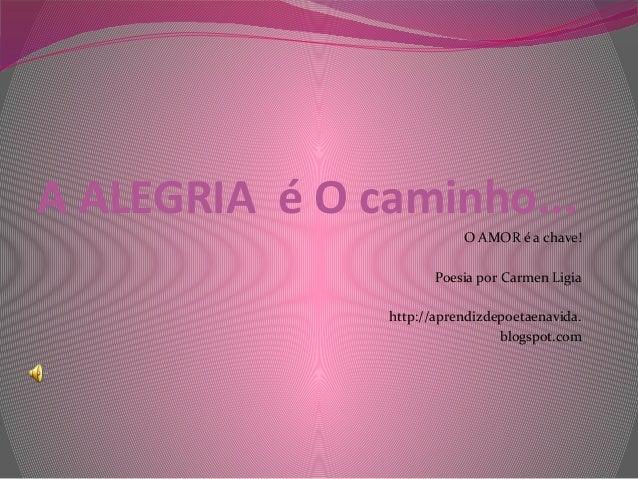 A ALEGRIA é O caminho... O AMOR é a chave! Poesia por Carmen Ligia http://aprendizdepoetaenavida. blogspot.com