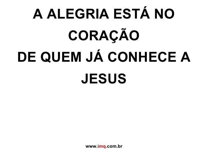 A ALEGRIA ESTÁ NO CORAÇÃO DE QUEM JÁ CONHECE A JESUS   www. imq .com.br