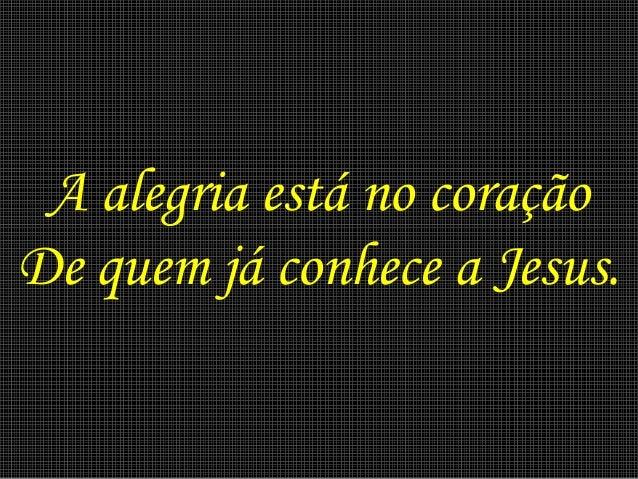 A alegria está no coração De quem já conhece a Jesus.