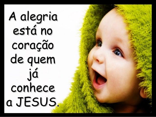A alegriaA alegria está noestá no coraçãocoração de quemde quem jájá conhececonhece a JESUS.a JESUS.